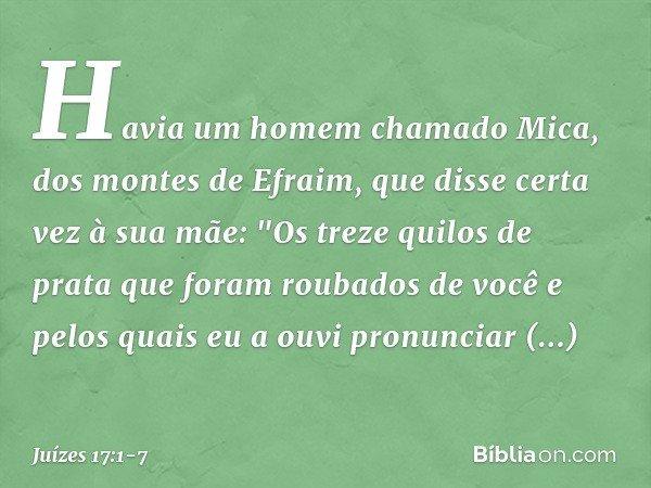"""Havia um homem chamado Mica, dos montes de Efraim, que disse certa vez à sua mãe: """"Os treze quilos de prata que foram roubados de você e pelos quais eu a ouvi p"""