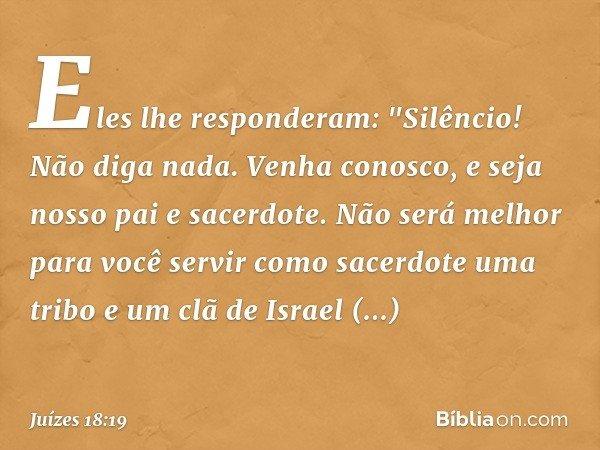 """Eles lhe responderam: """"Silêncio! Não diga nada. Venha conosco, e seja nosso pai e sacerdote. Não será melhor para você servir como sacerdote uma tribo e um clã"""