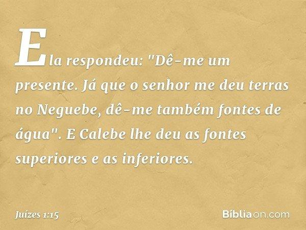 """Ela respondeu: """"Dê-me um presente. Já que o senhor me deu terras no Neguebe, dê-me também fontes de água"""". E Calebe lhe deu as fontes superiores e as inferiores"""