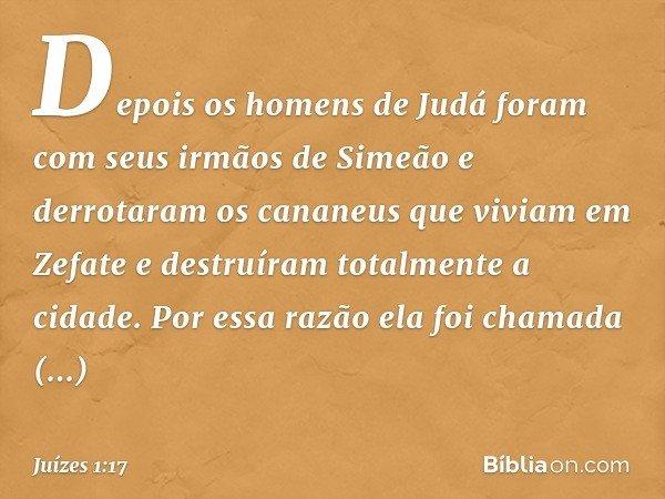 Depois os homens de Judá foram com seus irmãos de Simeão e derrotaram os cananeus que viviam em Zefate e destruíram totalmente a cidade. Por essa razão ela foi