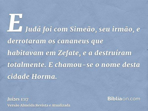E Judá foi com Simeão, seu irmão, e derrotaram os cananeus que habitavam em Zefate, e a destruíram totalmente. E chamou-se o nome desta cidade Horma.