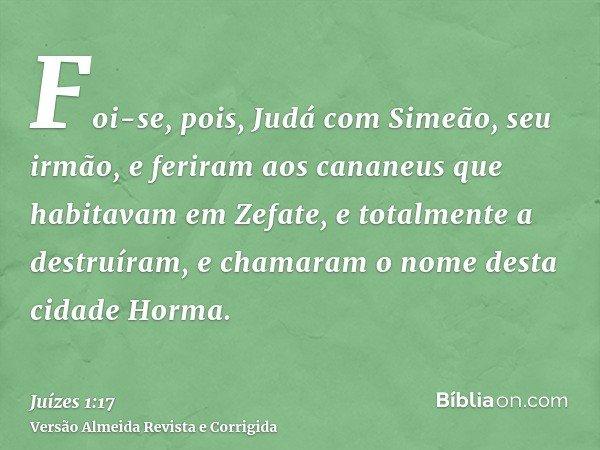 Foi-se, pois, Judá com Simeão, seu irmão, e feriram aos cananeus que habitavam em Zefate, e totalmente a destruíram, e chamaram o nome desta cidade Horma.