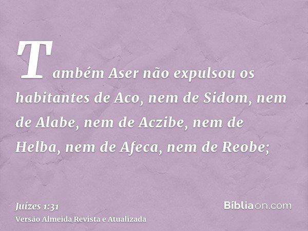 Também Aser não expulsou os habitantes de Aco, nem de Sidom, nem de Alabe, nem de Aczibe, nem de Helba, nem de Afeca, nem de Reobe;