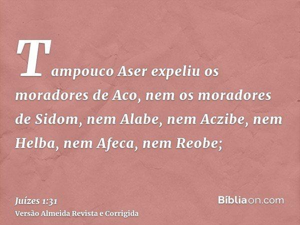 Tampouco Aser expeliu os moradores de Aco, nem os moradores de Sidom, nem Alabe, nem Aczibe, nem Helba, nem Afeca, nem Reobe;