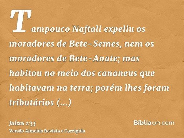 Tampouco Naftali expeliu os moradores de Bete-Semes, nem os moradores de Bete-Anate; mas habitou no meio dos cananeus que habitavam na terra; porém lhes foram t