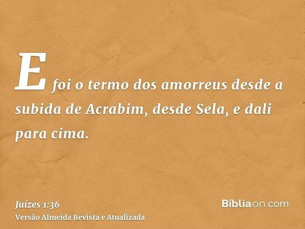E foi o termo dos amorreus desde a subida de Acrabim, desde Sela, e dali para cima.