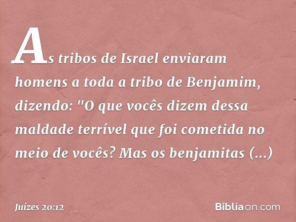 """As tribos de Israel enviaram homens a toda a tribo de Benjamim, dizendo: """"O que vocês dizem dessa maldade terrível que foi cometida no meio de vocês? Mas os ben"""