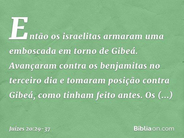 Então os israelitas armaram uma emboscada em torno de Gibeá. Avançaram contra os benjamitas no terceiro dia e tomaram posição contra Gibeá, como tinham feito an