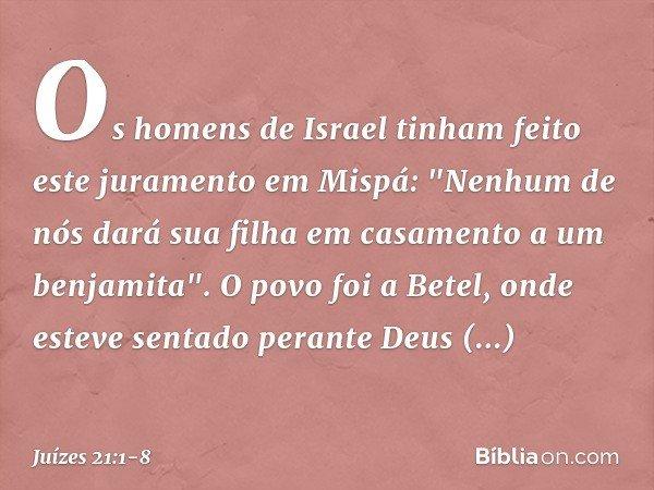 """Os homens de Israel tinham feito este juramento em Mispá: """"Nenhum de nós dará sua filha em casamento a um benjamita"""". O povo foi a Betel, onde esteve sentado pe"""