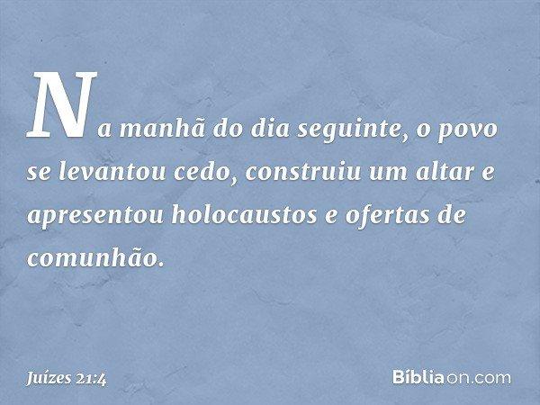 Na manhã do dia seguinte, o povo se levantou cedo, construiu um altar e apresentou holocaustos e ofertas de comunhão. -- Juízes 21:4