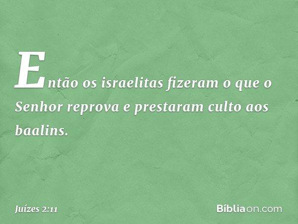 Então os israelitas fizeram o que o Senhor reprova e prestaram culto aos baalins. -- Juízes 2:11