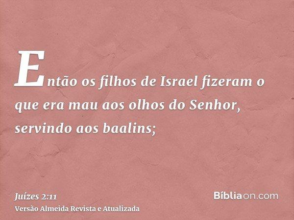 Então os filhos de Israel fizeram o que era mau aos olhos do Senhor, servindo aos baalins;
