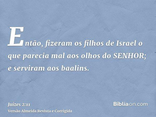 Então, fizeram os filhos de Israel o que parecia mal aos olhos do SENHOR; e serviram aos baalins.