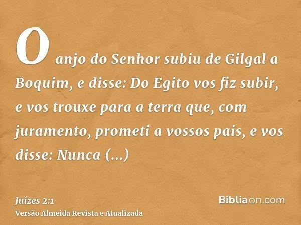 O anjo do Senhor subiu de Gilgal a Boquim, e disse: Do Egito vos fiz subir, e vos trouxe para a terra que, com juramento, prometi a vossos pais, e vos disse: Nu