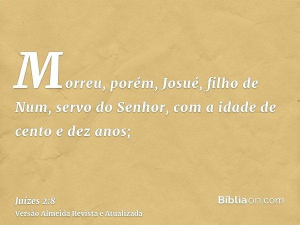 Morreu, porém, Josué, filho de Num, servo do Senhor, com a idade de cento e dez anos;