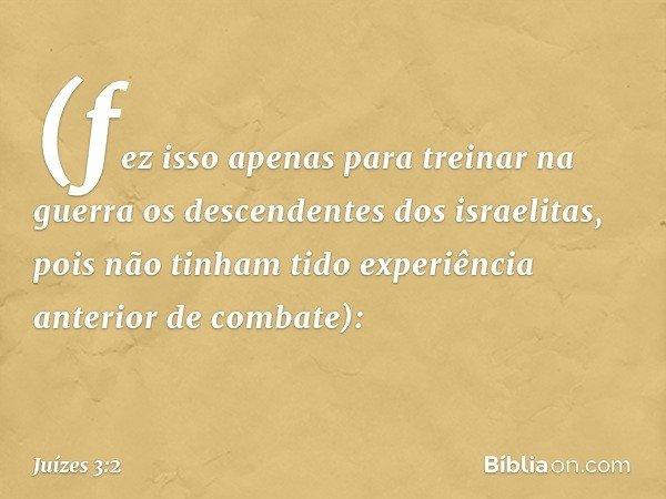 (fez isso apenas para treinar na guerra os descendentes dos israelitas, pois não tinham tido experiência anterior de combate): -- Juízes 3:2
