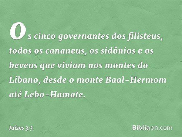 os cinco governantes dos filisteus, todos os cananeus, os sidônios e os heveus que viviam nos montes do Líbano, desde o monte Baal-Hermom até Lebo-Hamate. -- Ju