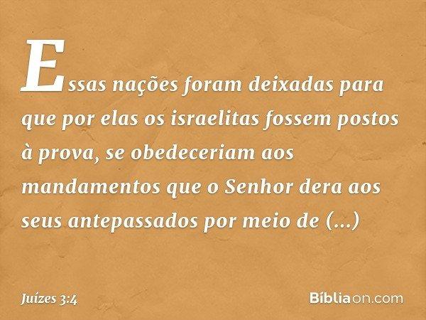 Essas nações foram deixadas para que por elas os israelitas fossem postos à prova, se obedeceriam aos mandamentos que o Senhor dera aos seus antepassados por me