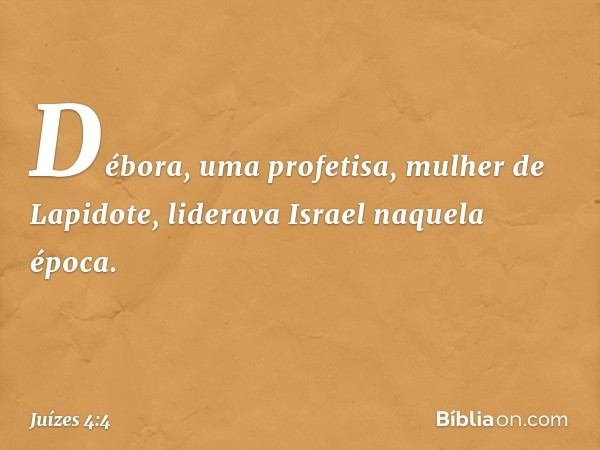 Débora, uma profetisa, mulher de Lapidote, liderava Israel naquela época. -- Juízes 4:4