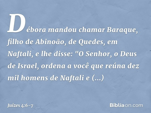 """Débora mandou chamar Baraque, filho de Abinoão, de Quedes, em Naftali, e lhe disse: """"O Senhor, o Deus de Israel, ordena a você que reúna dez mil homens de Nafta"""