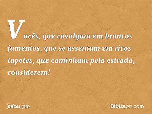 """""""Vocês, que cavalgam em brancos jumentos, que se assentam em ricos tapetes, que caminham pela estrada, considerem! -- Juízes 5:10"""