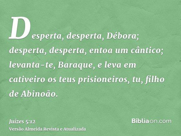 Desperta, desperta, Débora; desperta, desperta, entoa um cântico; levanta-te, Baraque, e leva em cativeiro os teus prisioneiros, tu, filho de Abinoão.