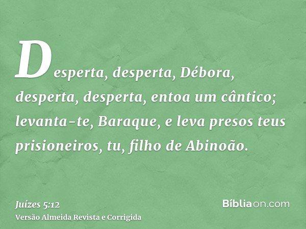 Desperta, desperta, Débora, desperta, desperta, entoa um cântico; levanta-te, Baraque, e leva presos teus prisioneiros, tu, filho de Abinoão.