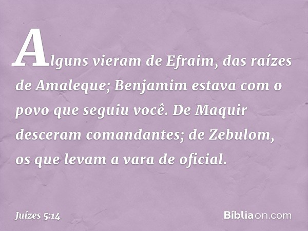 Alguns vieram de Efraim, das raízes de Amaleque; Benjamim estava com o povo que seguiu você. De Maquir desceram comandantes; de Zebulom, os que levam a vara de