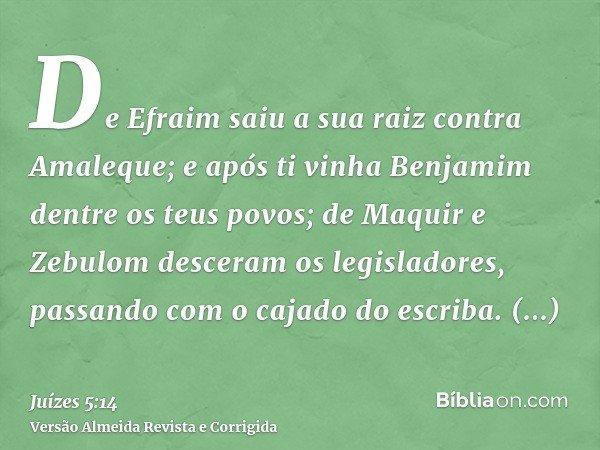 De Efraim saiu a sua raiz contra Amaleque; e após ti vinha Benjamim dentre os teus povos; de Maquir e Zebulom desceram os legisladores, passando com o cajado do