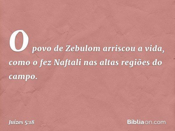 O povo de Zebulom arriscou a vida, como o fez Naftali nas altas regiões do campo. -- Juízes 5:18