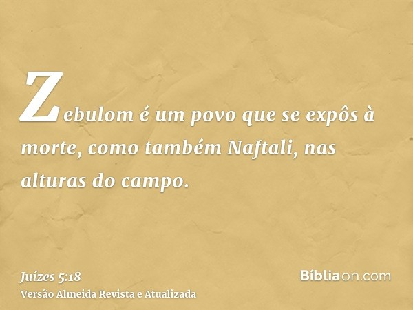 Zebulom é um povo que se expôs à morte, como também Naftali, nas alturas do campo.