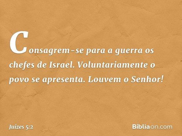 """""""Consagrem-se para a guerra os chefes de Israel. Voluntariamente o povo se apresenta. Louvem o Senhor! -- Juízes 5:2"""