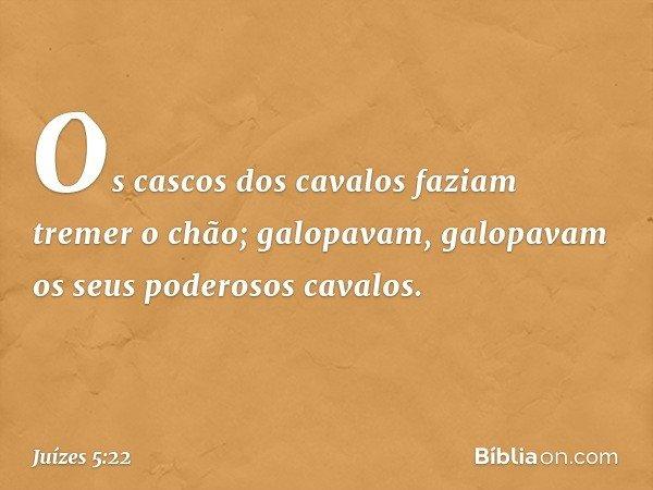Os cascos dos cavalos faziam tremer o chão; galopavam, galopavam os seus poderosos cavalos. -- Juízes 5:22