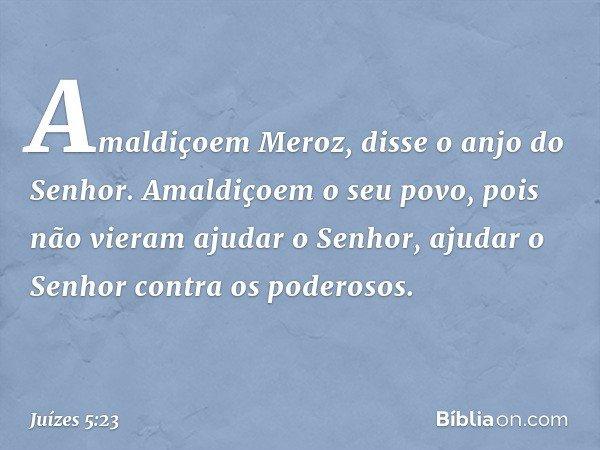 'Amaldiçoem Meroz', disse o anjo do Senhor. 'Amaldiçoem o seu povo, pois não vieram ajudar o Senhor, ajudar o Senhor contra os poderosos.' -- Juízes 5:23