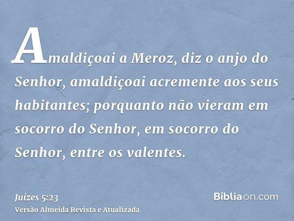 Amaldiçoai a Meroz, diz o anjo do Senhor, amaldiçoai acremente aos seus habitantes; porquanto não vieram em socorro do Senhor, em socorro do Senhor, entre os va