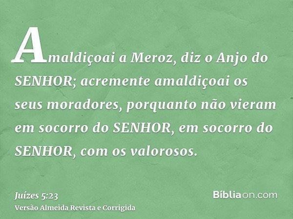 Amaldiçoai a Meroz, diz o Anjo do SENHOR; acremente amaldiçoai os seus moradores, porquanto não vieram em socorro do SENHOR, em socorro do SENHOR, com os valoro