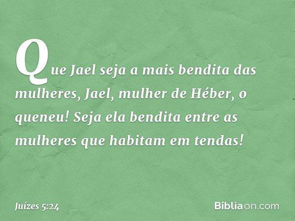 """""""Que Jael seja a mais bendita das mulheres, Jael, mulher de Héber, o queneu! Seja ela bendita entre as mulheres que habitam em tendas! -- Juízes 5:24"""