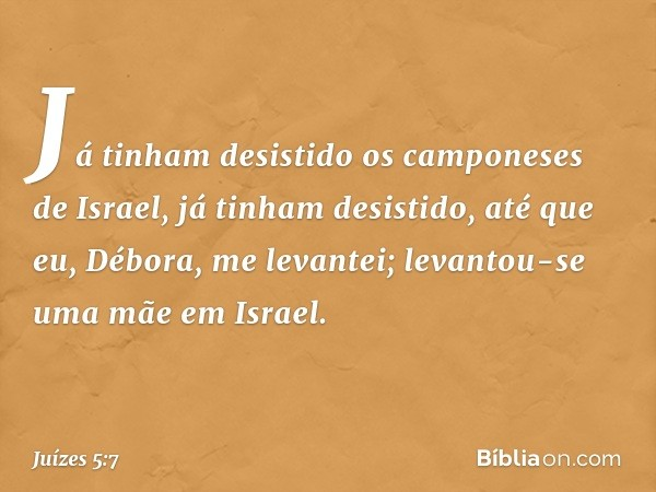 Já tinham desistido os camponeses de Israel, já tinham desistido, até que eu, Débora, me levantei; levantou-se uma mãe em Israel. -- Juízes 5:7