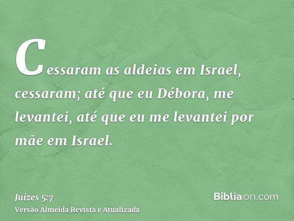 Cessaram as aldeias em Israel, cessaram; até que eu Débora, me levantei, até que eu me levantei por mãe em Israel.