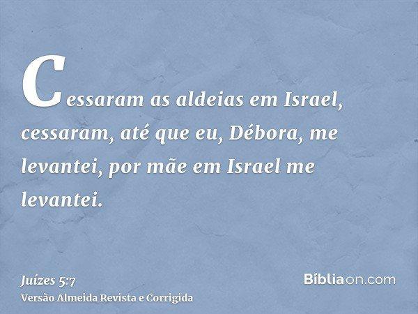 Cessaram as aldeias em Israel, cessaram, até que eu, Débora, me levantei, por mãe em Israel me levantei.