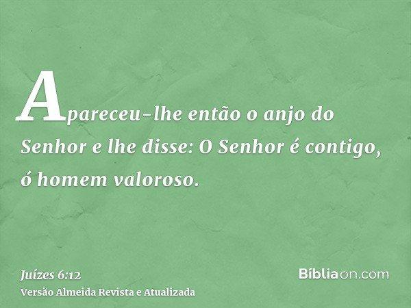 Apareceu-lhe então o anjo do Senhor e lhe disse: O Senhor é contigo, ó homem valoroso.