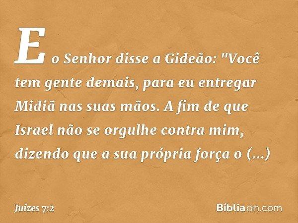 """E o Senhor disse a Gideão: """"Você tem gente demais, para eu entregar Midiã nas suas mãos. A fim de que Israel não se orgulhe contra mim, dizendo que a sua própri"""