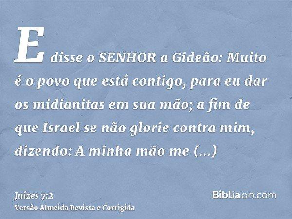E disse o SENHOR a Gideão: Muito é o povo que está contigo, para eu dar os midianitas em sua mão; a fim de que Israel se não glorie contra mim, dizendo: A minha