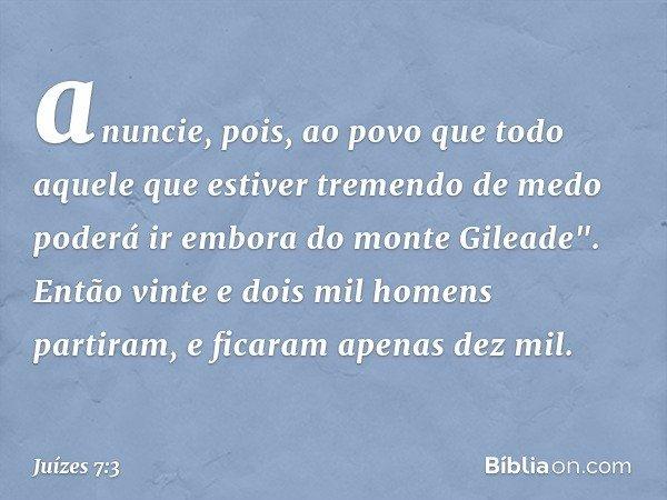 """anuncie, pois, ao povo que todo aquele que estiver tremendo de medo poderá ir embora do monte Gileade"""". Então vinte e dois mil homens partiram, e ficaram apenas"""