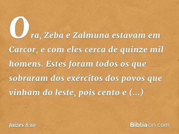 Ora, Zeba e Zalmuna estavam em Carcor, e com eles cerca de quinze mil homens. Estes foram todos os que sobraram dos exércitos dos povos que vinham do leste, poi