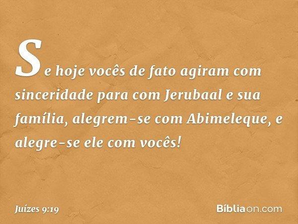 Se hoje vocês de fato agiram com sinceridade para com Jerubaal e sua família, alegrem-se com Abimeleque, e alegre-se ele com vocês! -- Juízes 9:19