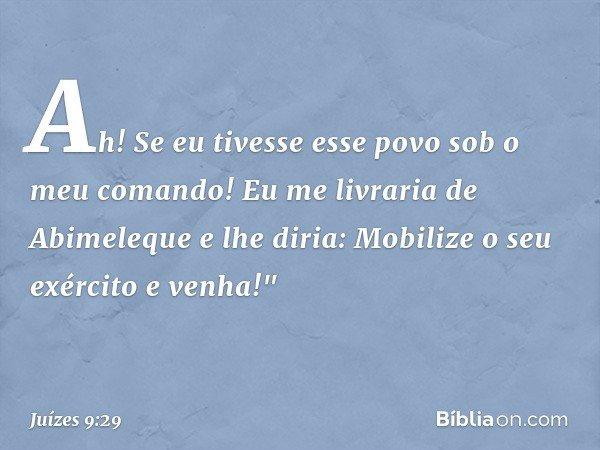 """Ah! Se eu tivesse esse povo sob o meu comando! Eu me livraria de Abimeleque e lhe diria: Mobilize o seu exército e venha!"""" -- Juízes 9:29"""