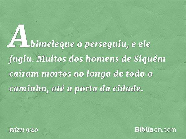 Abimeleque o perseguiu, e ele fugiu. Muitos dos homens de Siquém caíram mortos ao longo de todo o caminho, até a porta da cidade. -- Juízes 9:40
