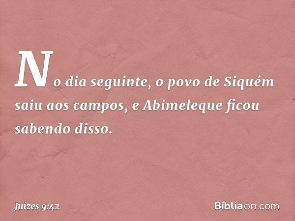 No dia seguinte, o povo de Siquém saiu aos campos, e Abimeleque ficou sabendo disso. -- Juízes 9:42