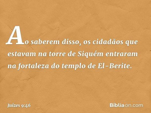Ao saberem disso, os cidadãos que estavam na torre de Siquém entraram na fortaleza do templo de El-Berite. -- Juízes 9:46